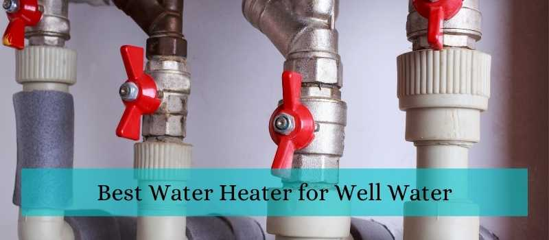 Best Water Heater for Well Water